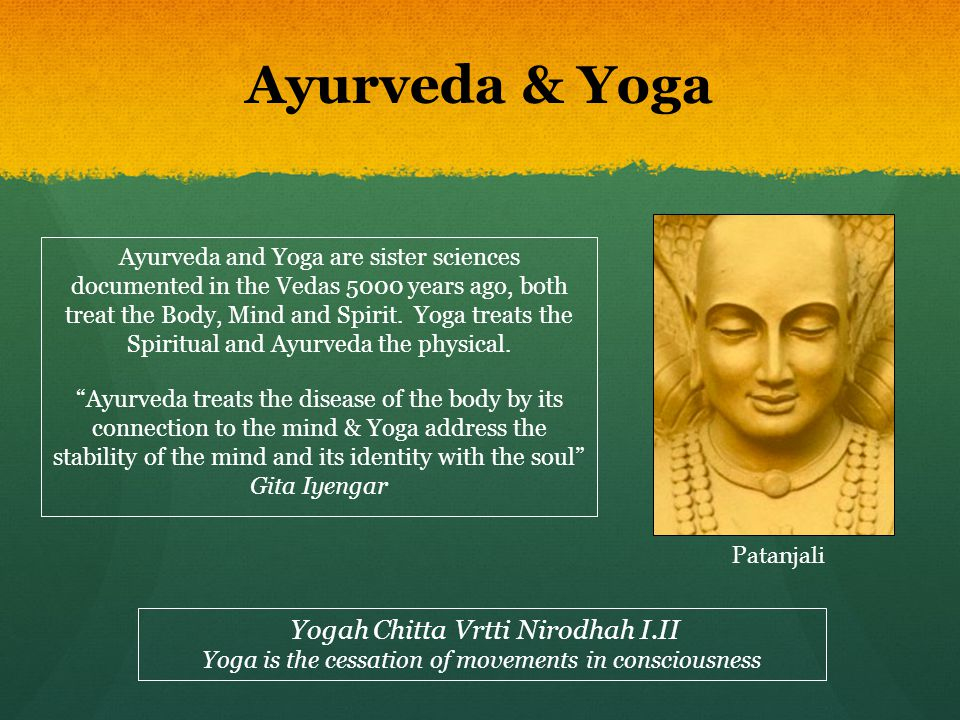 Ayurveda & Yoga Ayurveda and Yoga are sister sciences documented in the Vedas 5000 years ago, both treat the Body, Mind and Spirit. Yoga treats the Sp