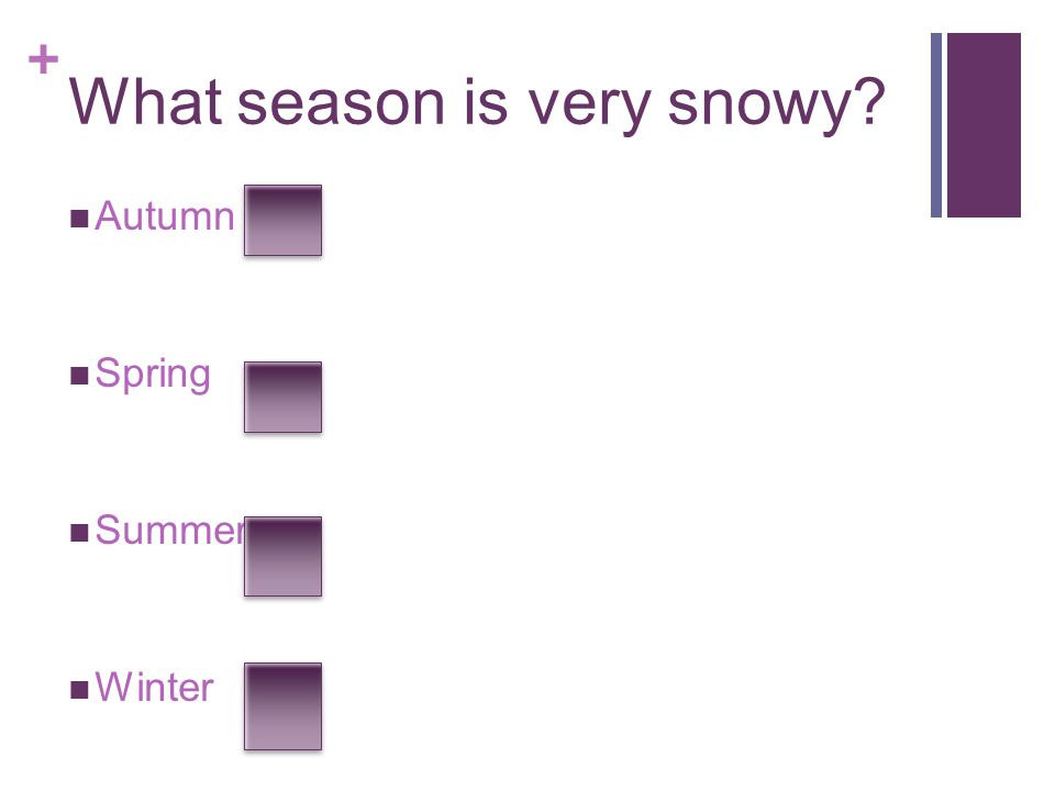 + What season is very snowy? Autumn Spring Summer Winter