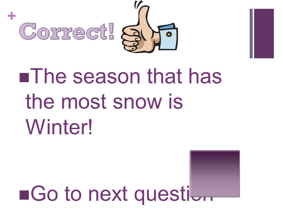 + The season that has the most snow is Winter! Go to next question