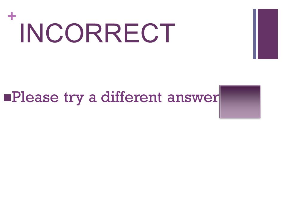+ INCORRECT Please try a different answer