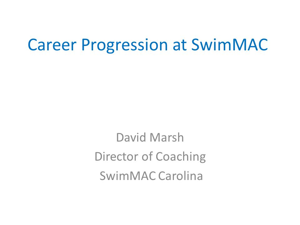 Career Progression at SwimMAC David Marsh Director of Coaching SwimMAC Carolina