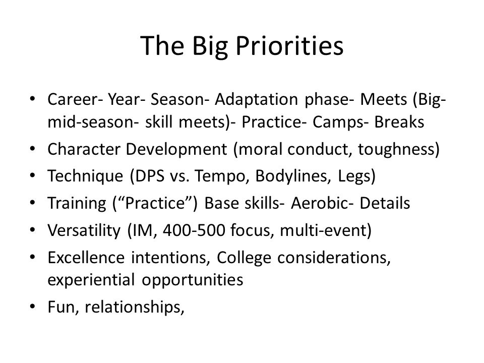 The Big Priorities Career- Year- Season- Adaptation phase- Meets (Big- mid-season- skill meets)- Practice- Camps- Breaks Character Development (moral conduct, toughness) Technique (DPS vs.