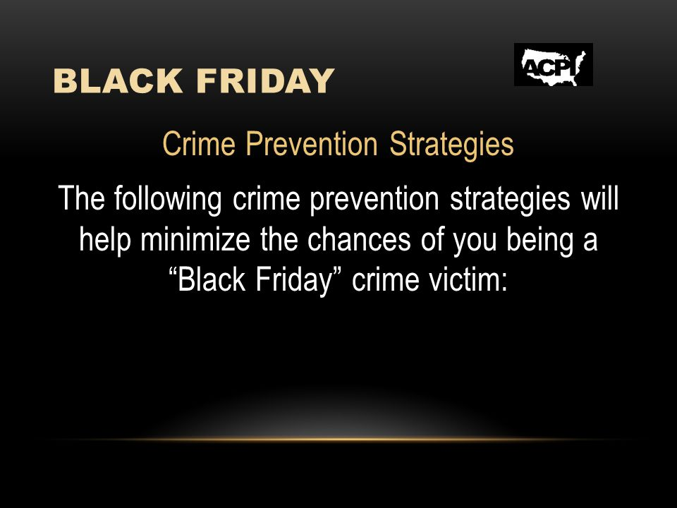 BLACK FRIDAY Crime Prevention Strategies The following crime prevention strategies will help minimize the chances of you being a Black Friday crime vi
