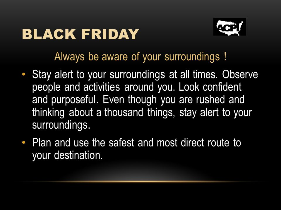 BLACK FRIDAY Always be aware of your surroundings .