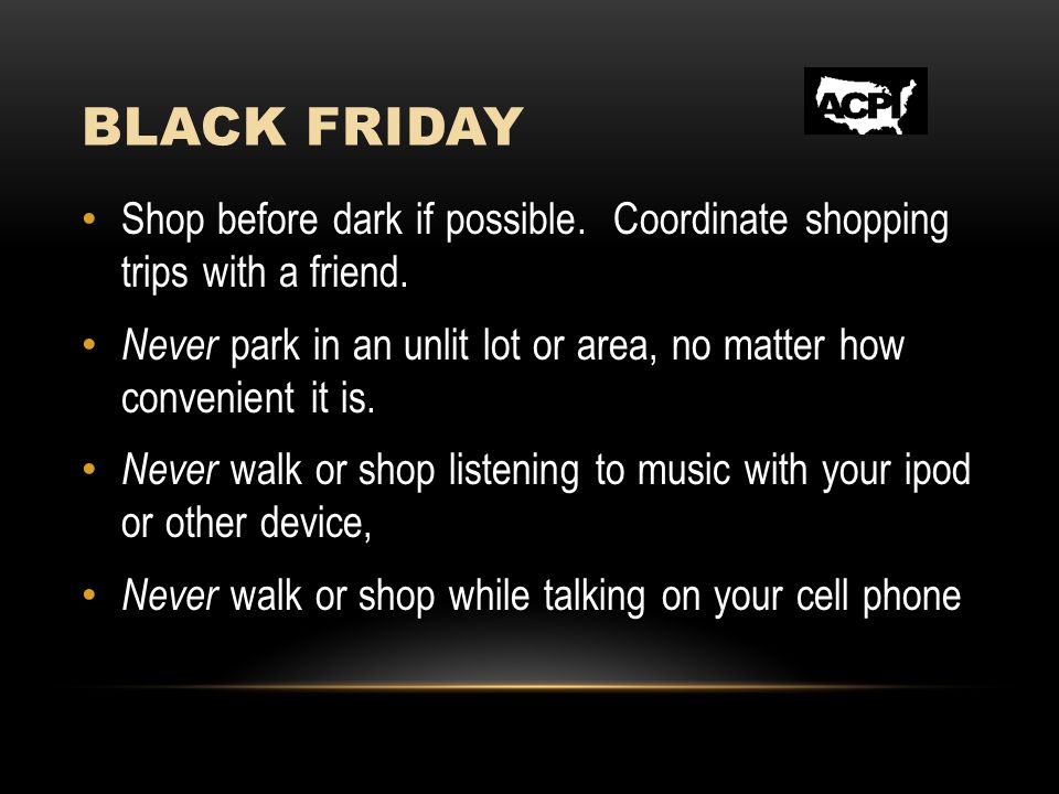 BLACK FRIDAY Shop before dark if possible. Coordinate shopping trips with a friend. Never park in an unlit lot or area, no matter how convenient it is
