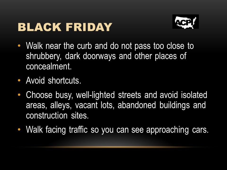 BLACK FRIDAY Walk near the curb and do not pass too close to shrubbery, dark doorways and other places of concealment.