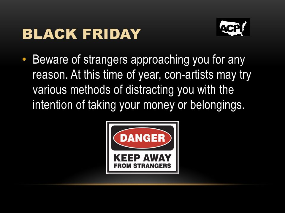 BLACK FRIDAY Beware of strangers approaching you for any reason.