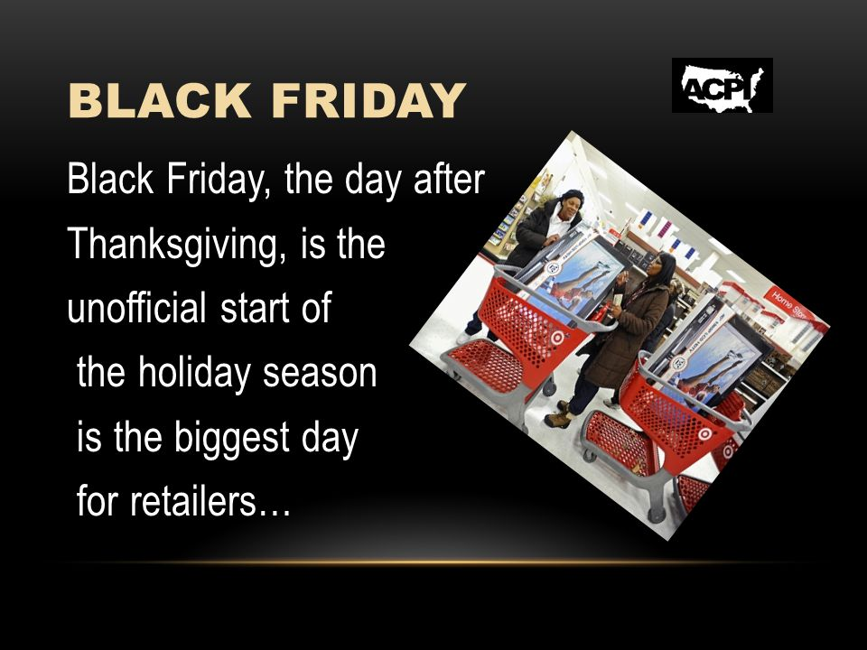 BLACK FRIDAY Black Friday, the day after Thanksgiving, is the unofficial start of the holiday season is the biggest day for retailers…