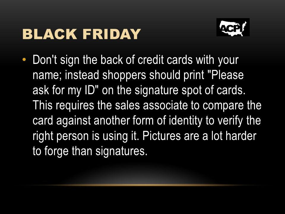 BLACK FRIDAY Don t sign the back of credit cards with your name; instead shoppers should print Please ask for my ID on the signature spot of cards.