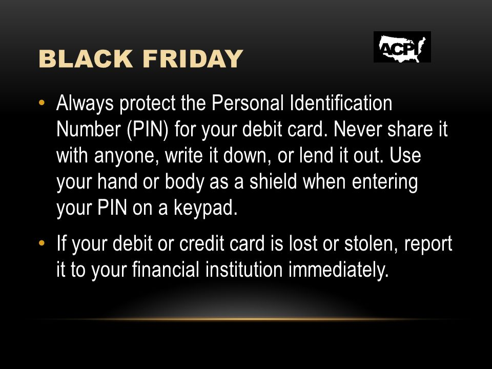 BLACK FRIDAY Always protect the Personal Identification Number (PIN) for your debit card.