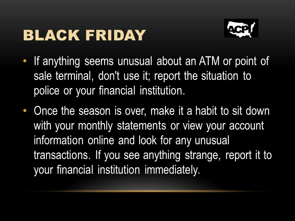 BLACK FRIDAY If anything seems unusual about an ATM or point of sale terminal, don't use it; report the situation to police or your financial institut