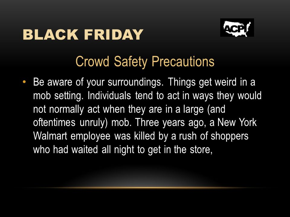 BLACK FRIDAY Crowd Safety Precautions Be aware of your surroundings. Things get weird in a mob setting. Individuals tend to act in ways they would not