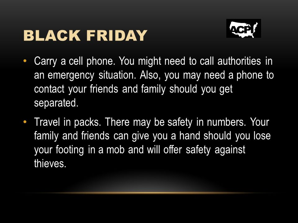 BLACK FRIDAY Carry a cell phone. You might need to call authorities in an emergency situation.