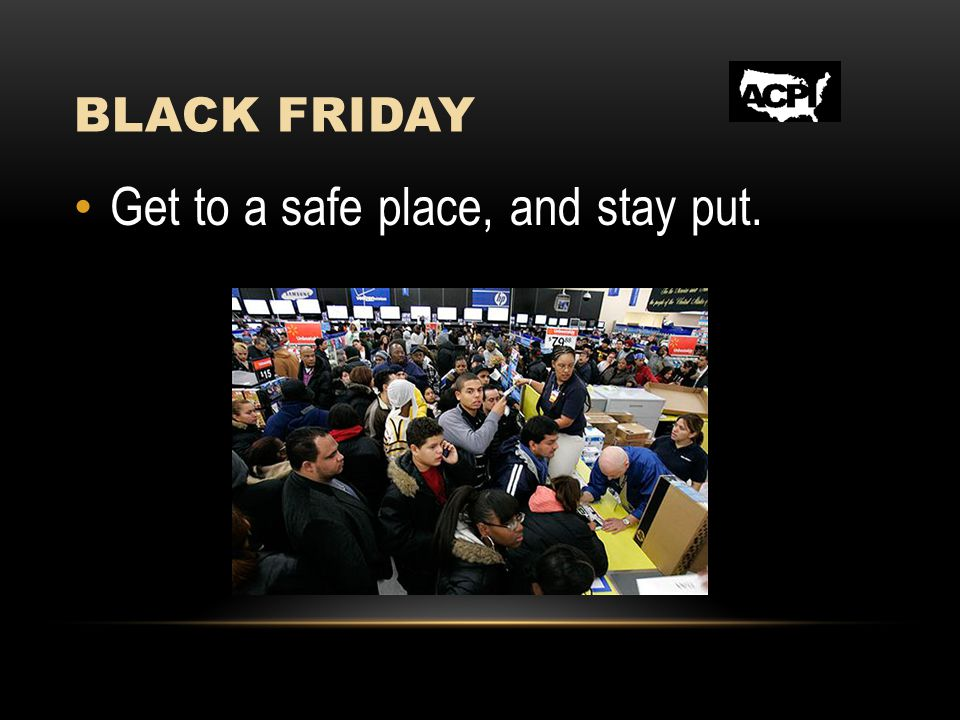 BLACK FRIDAY Get to a safe place, and stay put.
