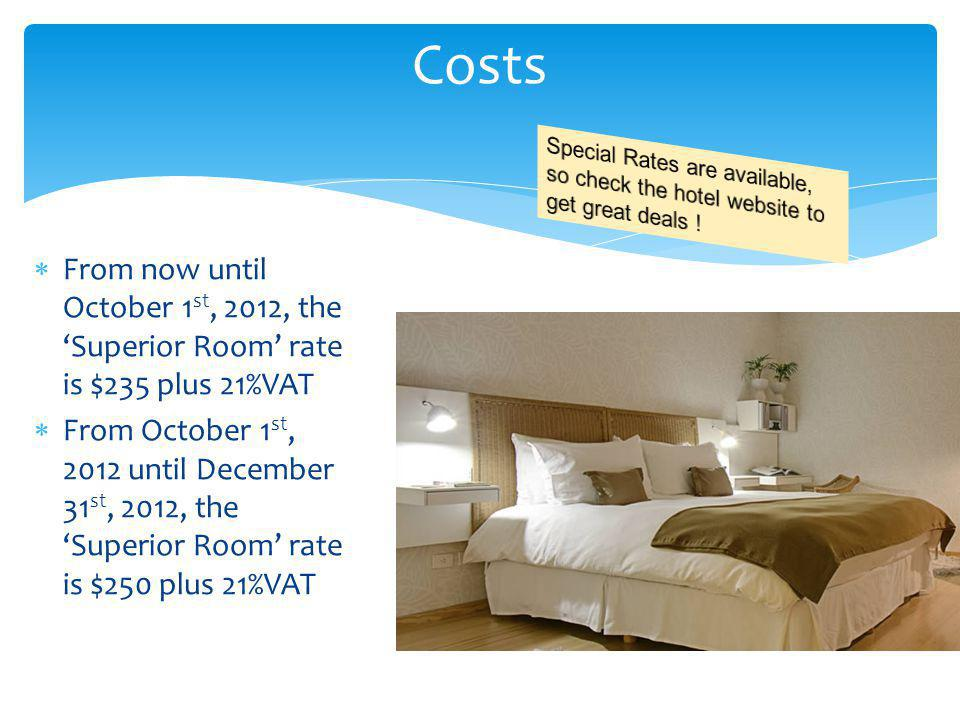 From now until October 1 st, 2012, the Superior Room rate is $235 plus 21%VAT From October 1 st, 2012 until December 31 st, 2012, the Superior Room rate is $250 plus 21%VAT Costs