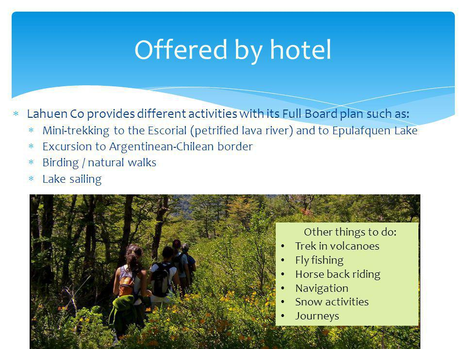 Lahuen Co provides different activities with its Full Board plan such as: Mini-trekking to the Escorial (petrified lava river) and to Epulafquen Lake Excursion to Argentinean-Chilean border Birding / natural walks Lake sailing Offered by hotel Other things to do: Trek in volcanoes Fly fishing Horse back riding Navigation Snow activities Journeys