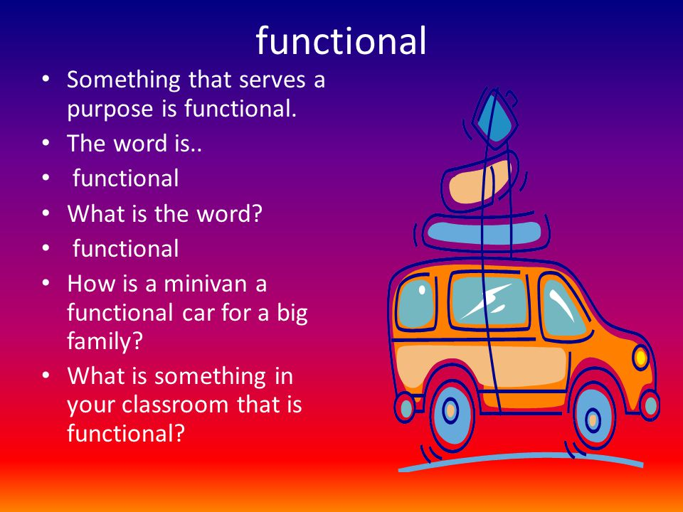 functional Something that serves a purpose is functional. The word is.. functional What is the word? functional How is a minivan a functional car for
