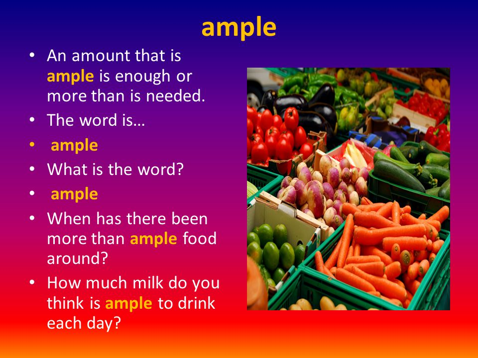 ample An amount that is ample is enough or more than is needed. The word is… ample What is the word? ample When has there been more than ample food ar