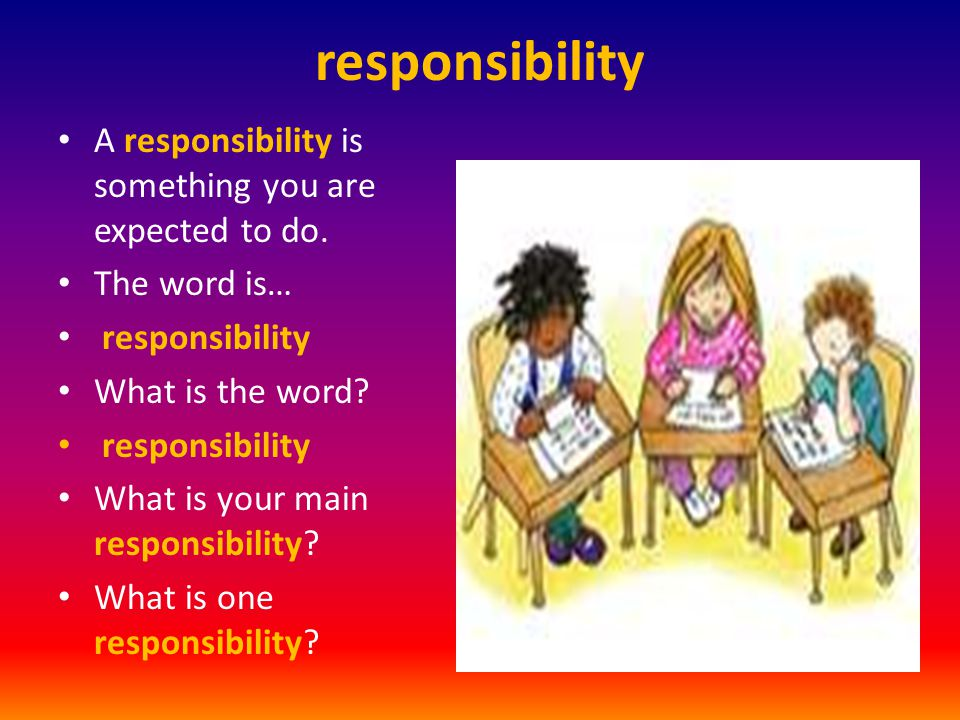 responsibility A responsibility is something you are expected to do. The word is… responsibility What is the word? responsibility What is your main re