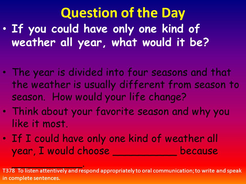 Question of the Day If you could have only one kind of weather all year, what would it be? The year is divided into four seasons and that the weather
