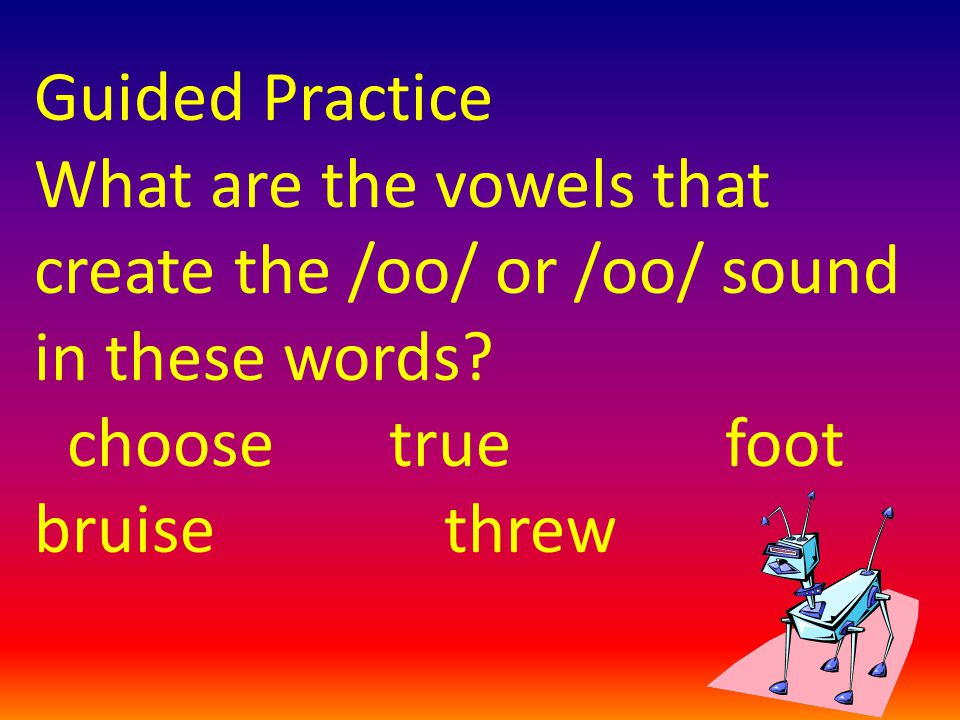 Guided Practice What are the vowels that create the /oo/ or /oo/ sound in these words? choose true foot bruise threw