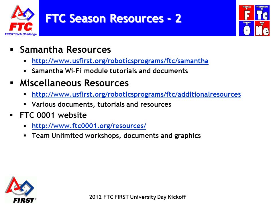FTC Season Resources - 2 Samantha Resources http://www.usfirst.org/roboticsprograms/ftc/samantha Samantha Wi-Fi module tutorials and documents Miscellaneous Resources http://www.usfirst.org/roboticsprograms/ftc/additionalresources Various documents, tutorials and resources FTC 0001 website http://www.ftc0001.org/resources/ Team Unlimited workshops, documents and graphics 2012 FTC FIRST University Day Kickoff