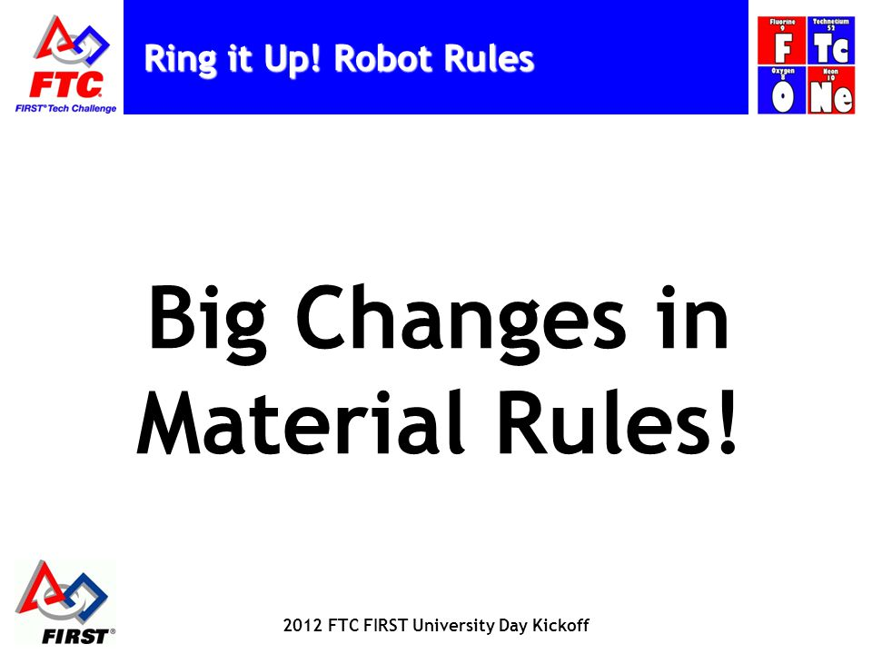 Ring it Up! Robot Rules Big Changes in Material Rules! 2012 FTC FIRST University Day Kickoff