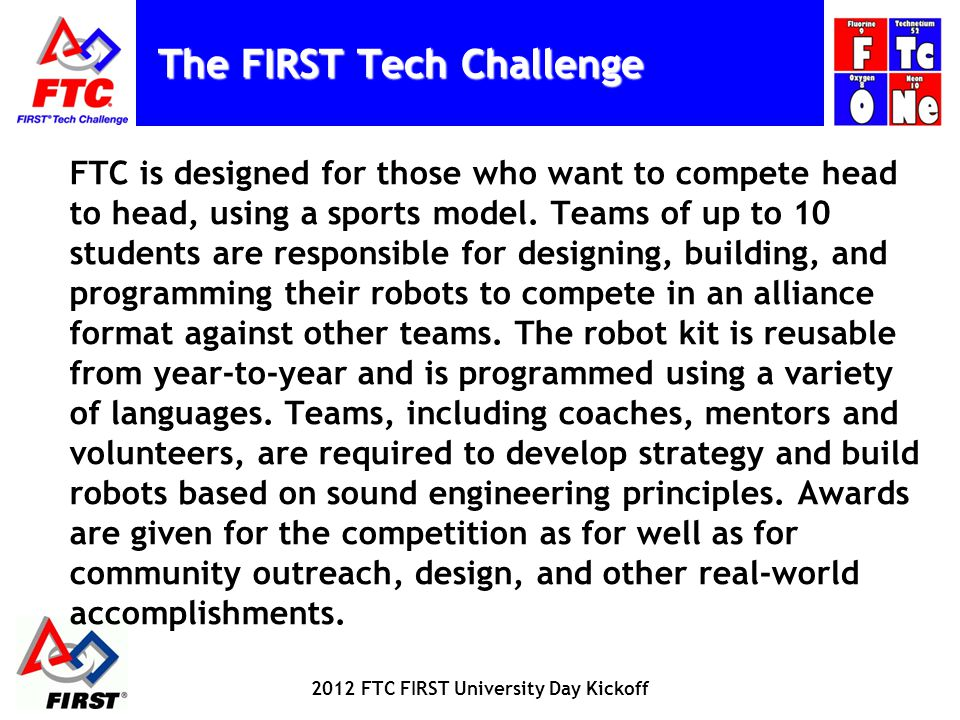 FTC Team Members: Design, build, and program robots Apply real-world math and science concepts Develop problem-solving, organizational, and team-building skills Compete and cooperate in alliances and tournaments Earn a place in the World Championship Qualify for nearly $9.7 million in college scholarships 2012 FTC FIRST University Day Kickoff