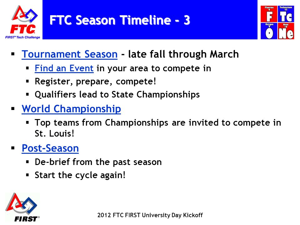 FTC Season Timeline - 3 Tournament Season - late fall through March Tournament Season Find an Event in your area to compete in Find an Event Register, prepare, compete.