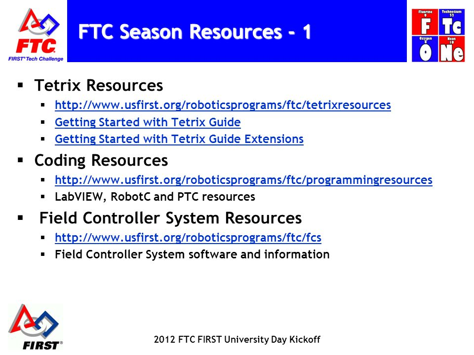 FTC Season Resources - 1 Tetrix Resources   Getting Started with Tetrix Guide Getting Started with Tetrix Guide Extensions Coding Resources   LabVIEW, RobotC and PTC resources Field Controller System Resources   Field Controller System software and information 2012 FTC FIRST University Day Kickoff