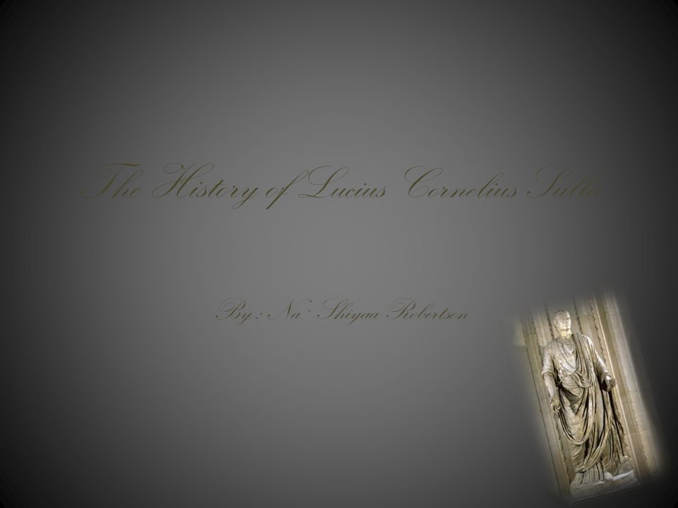 The History of Lucius Cornelius Sulla By : Na`Shiyaa Robertson