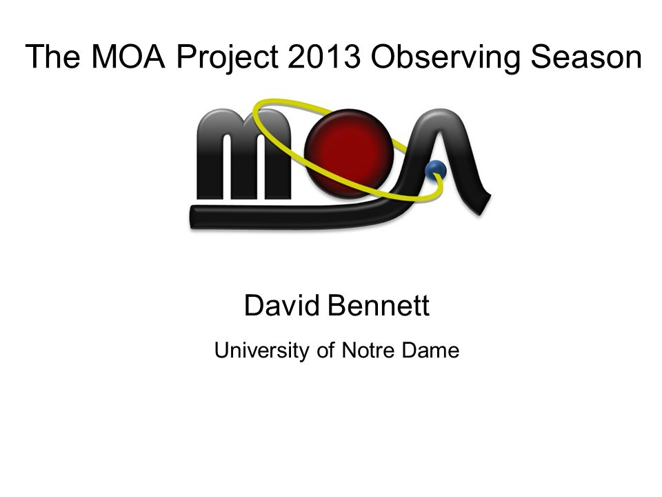 The MOA Project 2013 Observing Season David Bennett University of Notre Dame