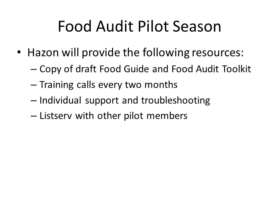 Hazon will provide the following resources: – Copy of draft Food Guide and Food Audit Toolkit – Training calls every two months – Individual support and troubleshooting – Listserv with other pilot members Food Audit Pilot Season