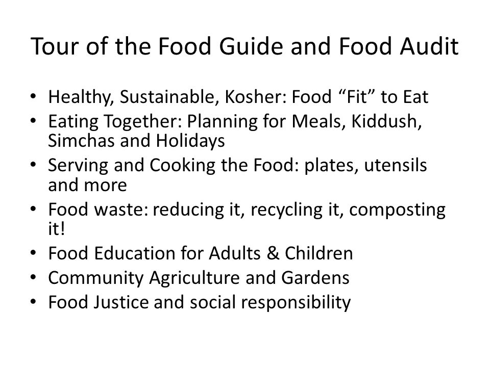 Tour of the Food Guide and Food Audit Healthy, Sustainable, Kosher: Food Fit to Eat Eating Together: Planning for Meals, Kiddush, Simchas and Holidays Serving and Cooking the Food: plates, utensils and more Food waste: reducing it, recycling it, composting it.