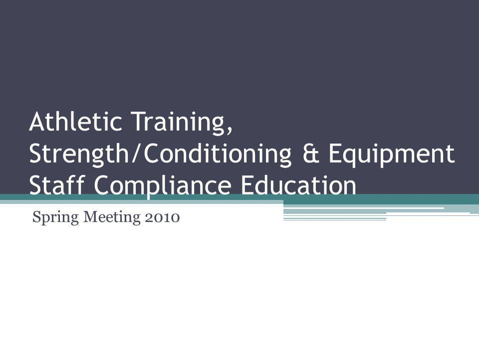 Athletic Training, Strength/Conditioning & Equipment Staff Compliance Education Spring Meeting 2010