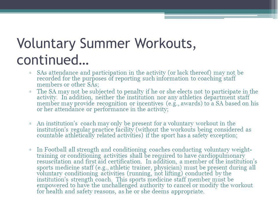Voluntary Summer Workouts, continued… SAs attendance and participation in the activity (or lack thereof) may not be recorded for the purposes of reporting such information to coaching staff members or other SAs; The SA may not be subjected to penalty if he or she elects not to participate in the activity.