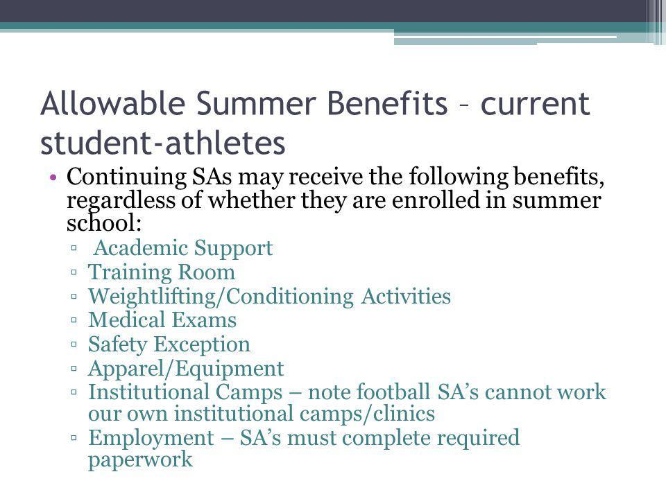 Allowable Summer Benefits – current student-athletes Continuing SAs may receive the following benefits, regardless of whether they are enrolled in summer school: Academic Support Training Room Weightlifting/Conditioning Activities Medical Exams Safety Exception Apparel/Equipment Institutional Camps – note football SAs cannot work our own institutional camps/clinics Employment – SAs must complete required paperwork