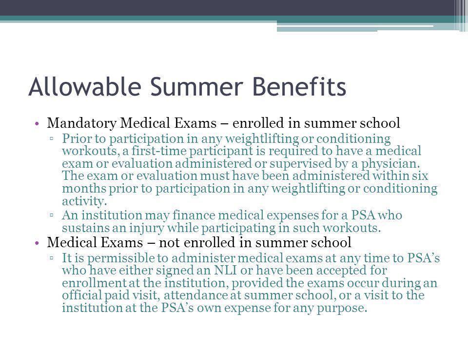 Allowable Summer Benefits Mandatory Medical Exams – enrolled in summer school Prior to participation in any weightlifting or conditioning workouts, a first-time participant is required to have a medical exam or evaluation administered or supervised by a physician.