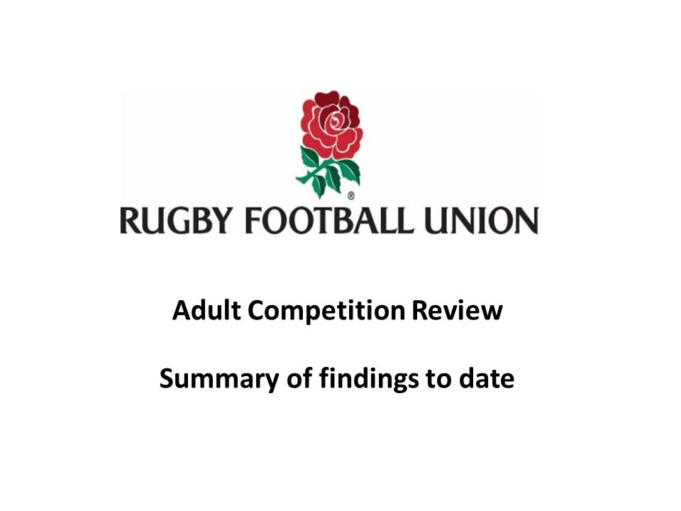 RFU Adult Competition Review Commissioned in autumn 2011 Steering Group comprising: – RFU representatives – Council & executive – DoRs from Levels 3 and 7 – Independents from other sports / organisations Terms of reference: To establish the most appropriate competition model at each level of the game, such as meets the needs of both players and clubs To incorporate sufficient flexibility within the overall competition model to allow it to be adjusted in the event of variances within the playing population (e.g., in the aftermath of the Rugby World Cup 2015) Reporting lines: RFU Competitions Sub-Committee Rugby Growth Sub-Committee Community Game Board Board of Directors RFU Council Methodology: Desk research Comparator review: o Other Unions o Other team sports Consultation