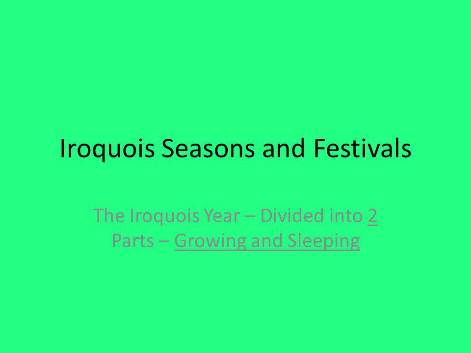 Iroquois Seasons and Festivals The Iroquois Year – Divided into 2 Parts – Growing and Sleeping