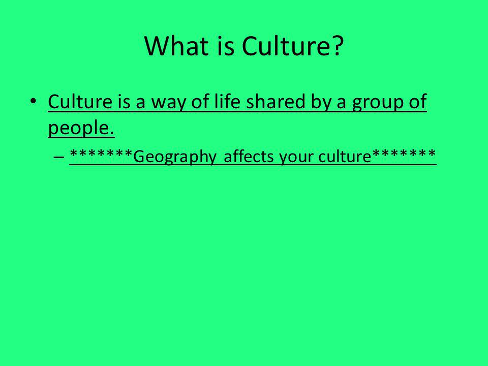 What is Culture? Culture is a way of life shared by a group of people. – *******Geography affects your culture*******
