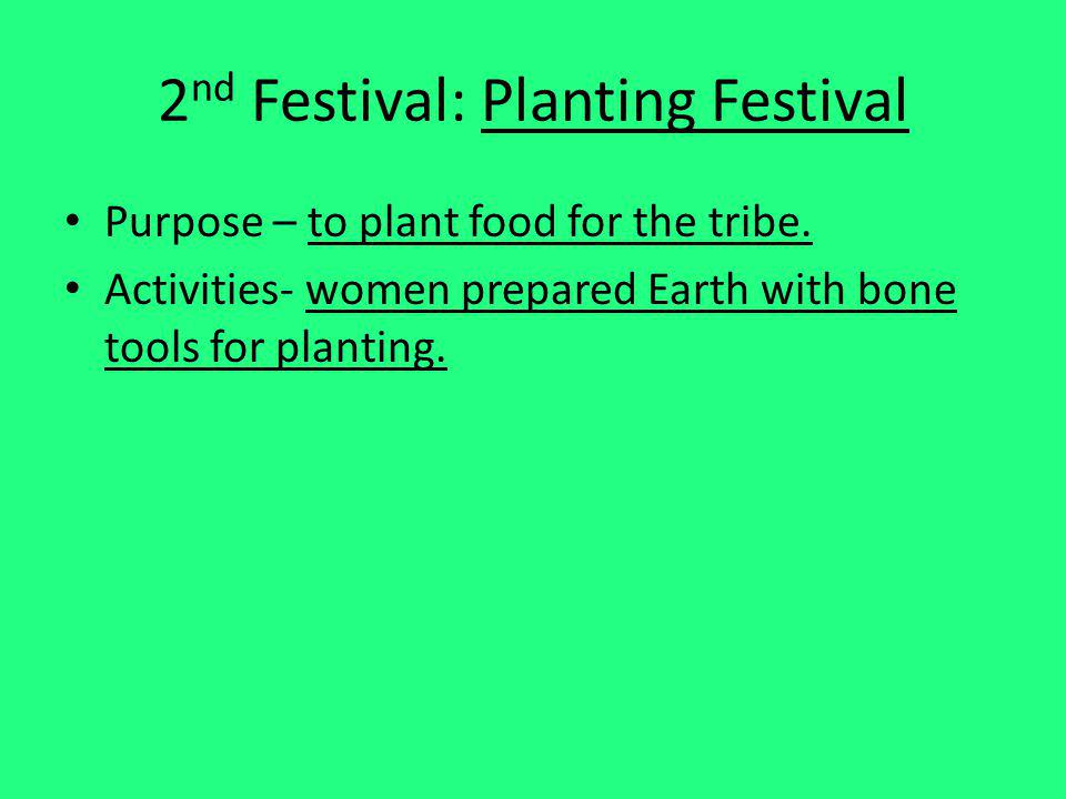 2 nd Festival: Planting Festival Purpose – to plant food for the tribe. Activities- women prepared Earth with bone tools for planting.