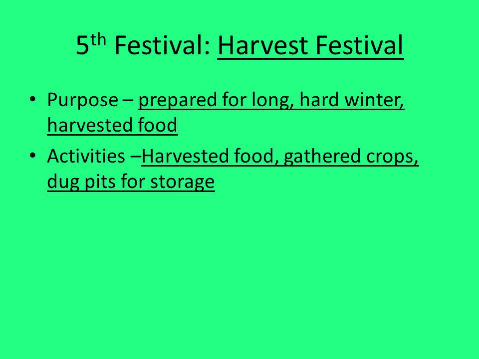 5 th Festival: Harvest Festival Purpose – prepared for long, hard winter, harvested food Activities –Harvested food, gathered crops, dug pits for stor