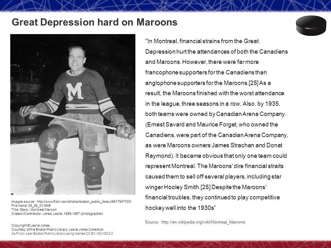 Great Depression hard on Maroons In Montreal, financial strains from the Great Depression hurt the attendances of both the Canadiens and Maroons.