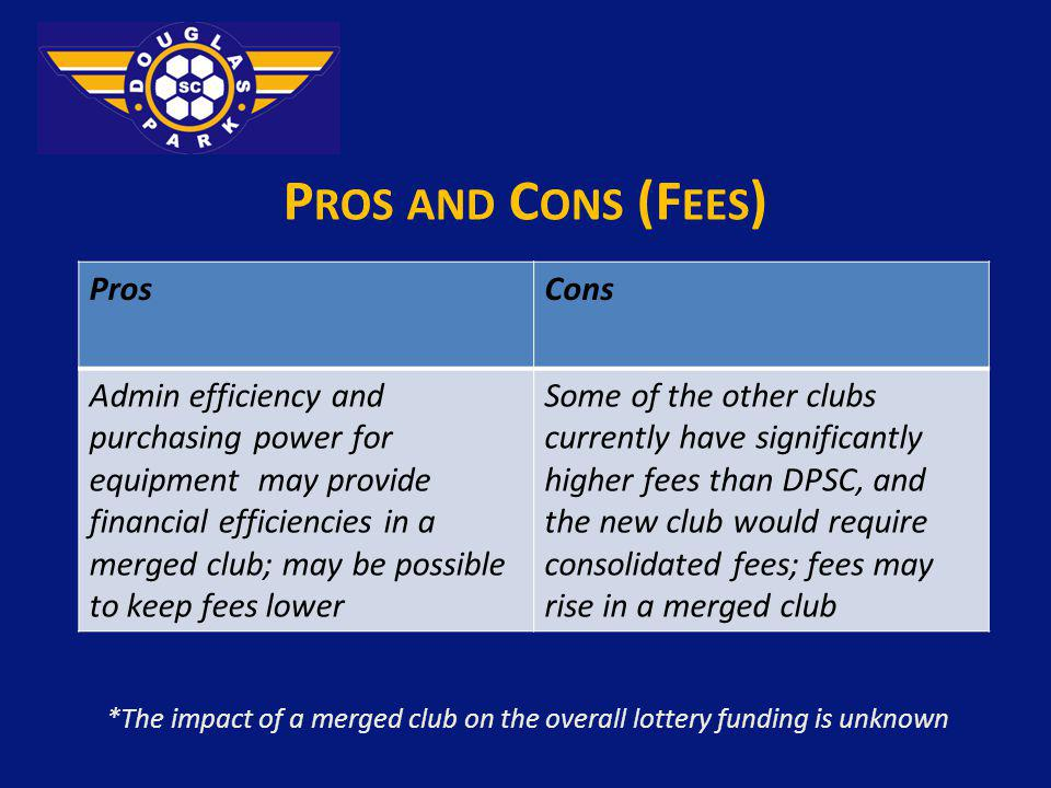 P ROS AND C ONS (F EES ) *The impact of a merged club on the overall lottery funding is unknown ProsCons Admin efficiency and purchasing power for equipment may provide financial efficiencies in a merged club; may be possible to keep fees lower Some of the other clubs currently have significantly higher fees than DPSC, and the new club would require consolidated fees; fees may rise in a merged club
