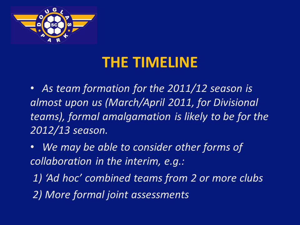 THE TIMELINE As team formation for the 2011/12 season is almost upon us (March/April 2011, for Divisional teams), formal amalgamation is likely to be