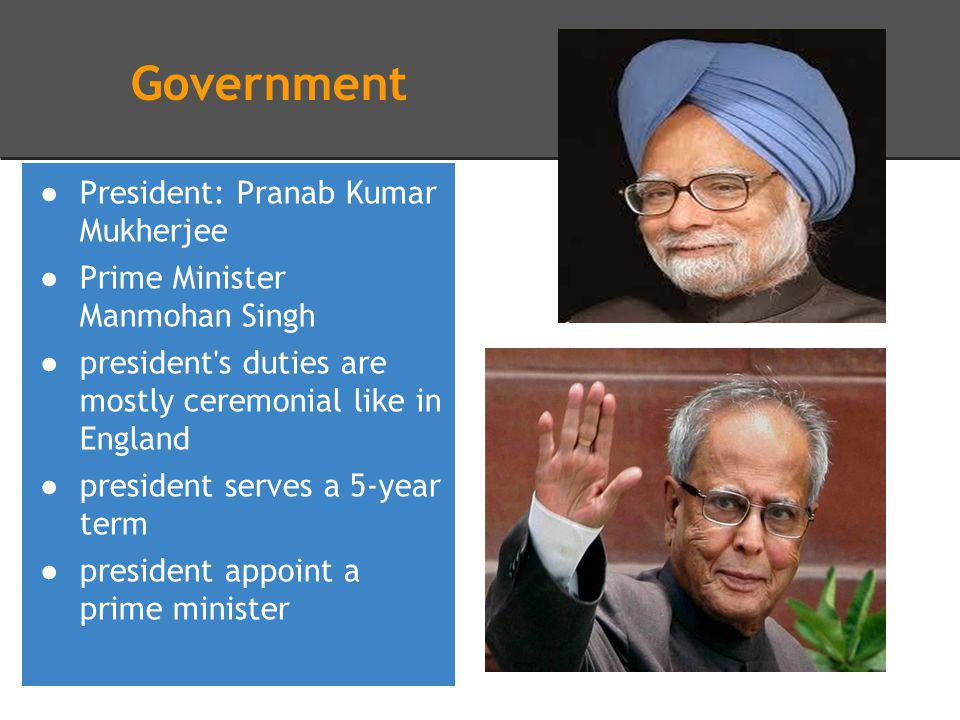 Government President: Pranab Kumar Mukherjee Prime Minister Manmohan Singh president s duties are mostly ceremonial like in England president serves a 5-year term president appoint a prime minister