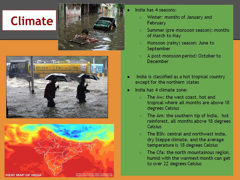 Climate India has 4 seasons: Winter: months of January and February Summer (pre monsoon season): months of March to May Monsoon (rainy) season: June to September A post-monsoon period: October to December India is classified as a hot tropical country except for the northern states India has 4 climate zone: The Aw: the west coast, hot and tropical where all months are above 18 degrees Celsius The Am: the southern tip of India, hot rainforest, all months above 18 degrees Celsius The BSh: central and northwest india, dry Steppe climate, and the average temperature is 18 degrees Celsius The Cfa: the north mountainous region, humid with the warmest month can get to over 22 degrees Celsius