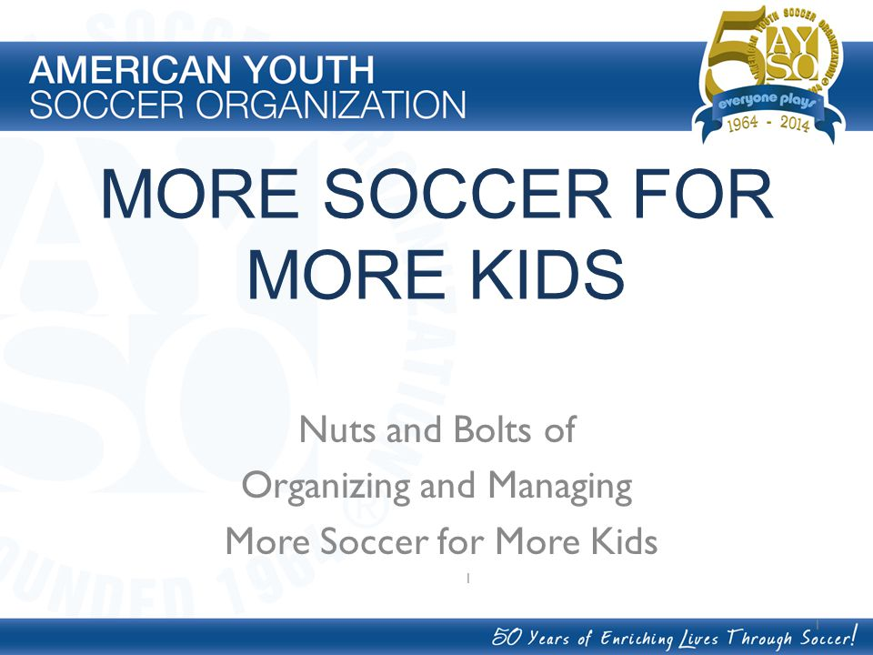 MORE SOCCER FOR MORE KIDS Nuts and Bolts of Organizing and Managing More Soccer for More Kids 1 1