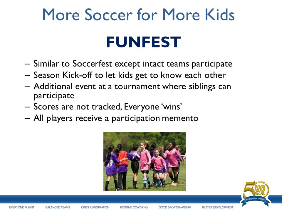 More Soccer for More Kids – Similar to Soccerfest except intact teams participate – Season Kick-off to let kids get to know each other – Additional event at a tournament where siblings can participate – Scores are not tracked, Everyone wins – All players receive a participation memento 17 FUNFEST